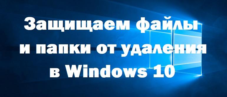 Защищаем файлы и папки от удаления в Windows 10