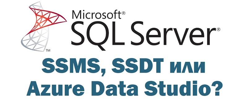 Какой инструмент использовать: SSMS, SSDT или Azure Data Studio?