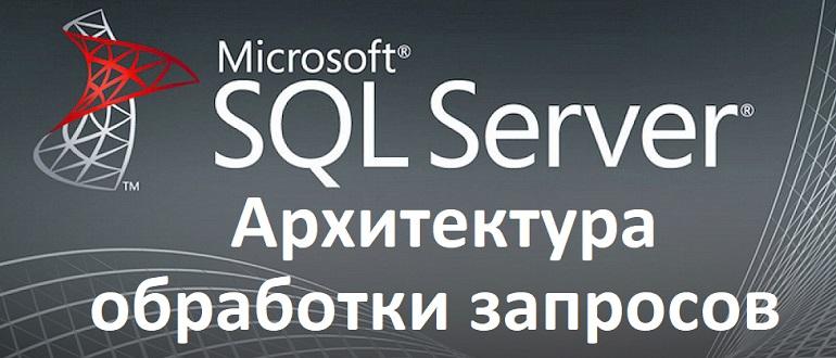 Статья - Архитектура обработки SQL запросов в Microsoft SQL Server